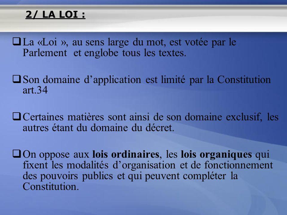 La «Loi », au sens large du mot, est votée par le Parlement et englobe tous les textes. Son domaine dapplication est limité par la Constitution art.34