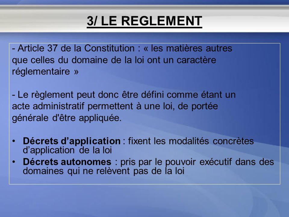 3/ LE REGLEMENT - Article 37 de la Constitution : « les matières autres que celles du domaine de la loi ont un caractère réglementaire » - Le règlemen