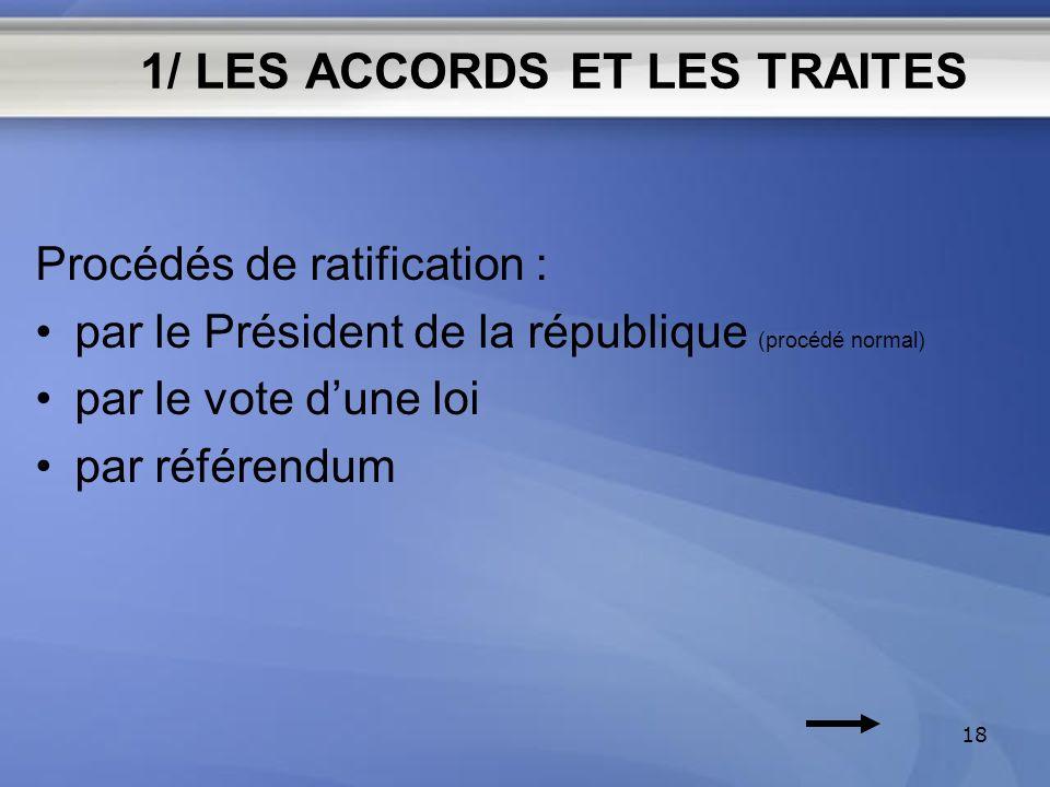 1/ LES ACCORDS ET LES TRAITES Procédés de ratification : par le Président de la république (procédé normal) par le vote dune loi par référendum 18
