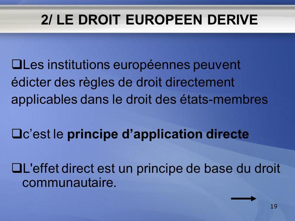 2/ LE DROIT EUROPEEN DERIVE Les institutions européennes peuvent édicter des règles de droit directement applicables dans le droit des états-membres c