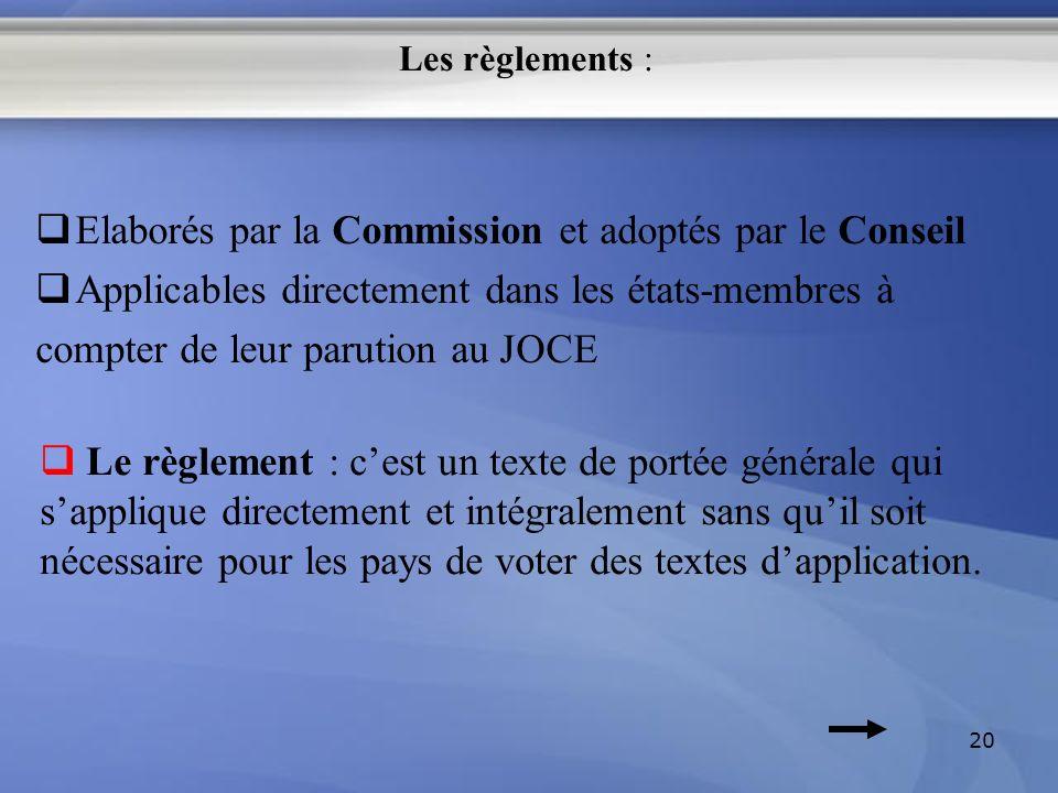 Les règlements : Elaborés par la Commission et adoptés par le Conseil Applicables directement dans les états-membres à compter de leur parution au JOC