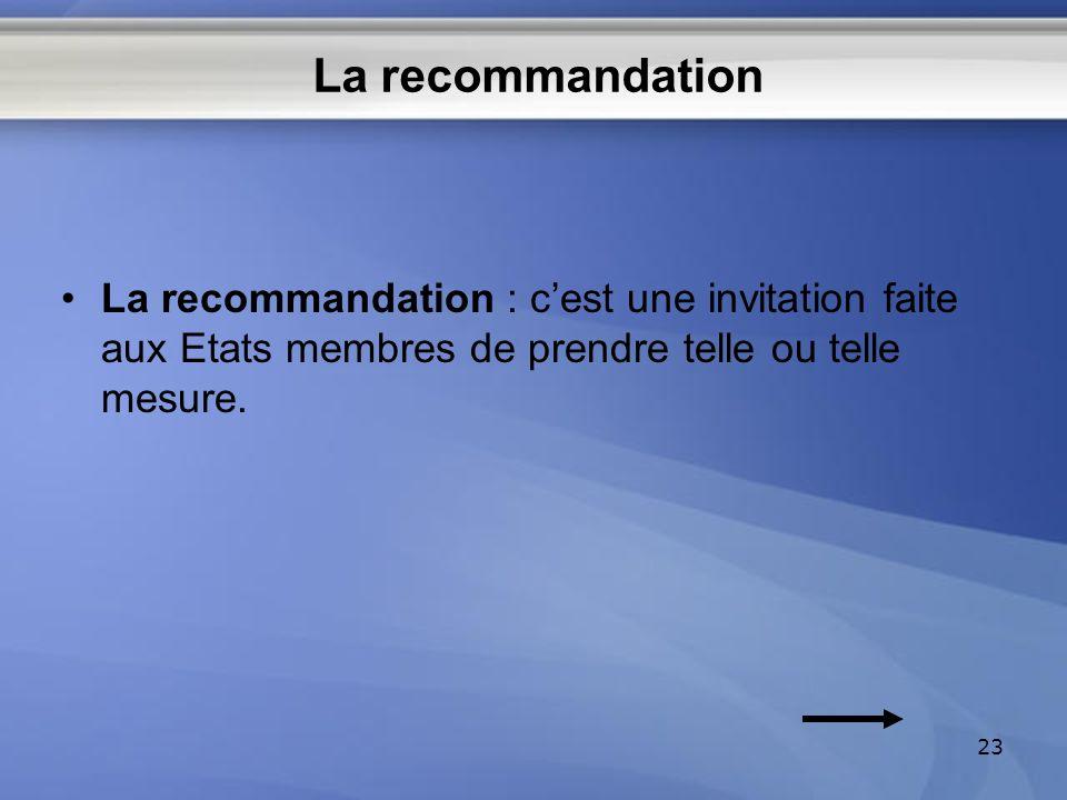 La recommandation La recommandation : cest une invitation faite aux Etats membres de prendre telle ou telle mesure. 23