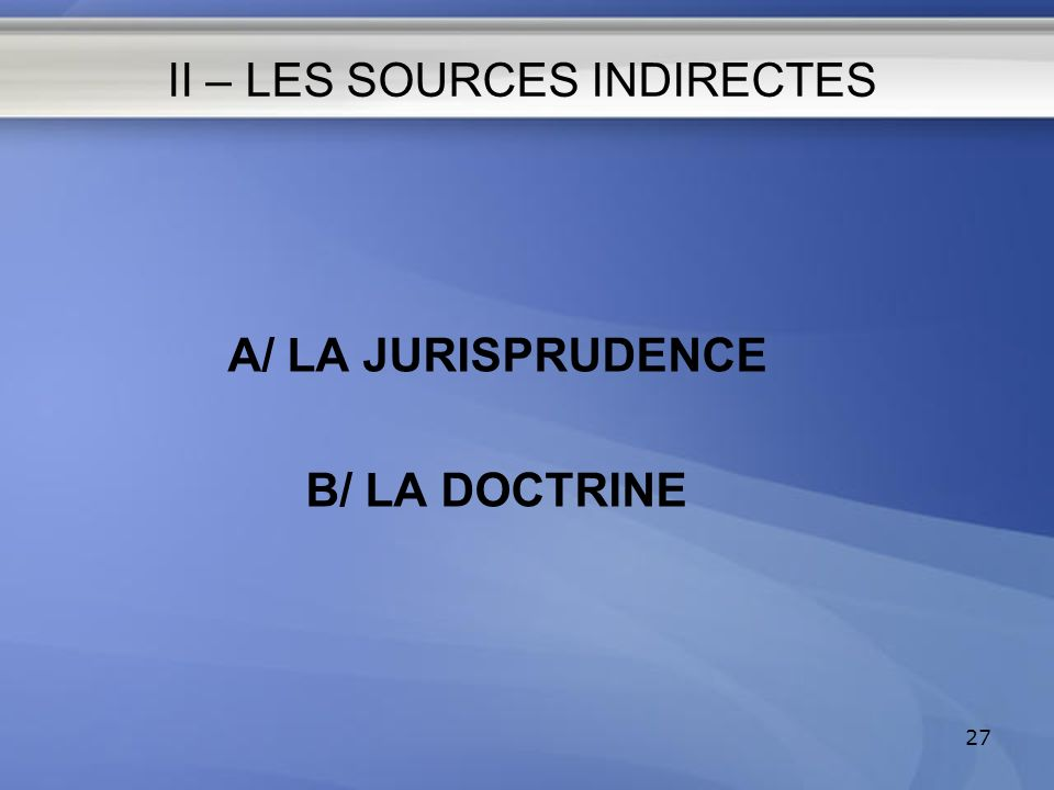 II – LES SOURCES INDIRECTES A/ LA JURISPRUDENCE B/ LA DOCTRINE 27