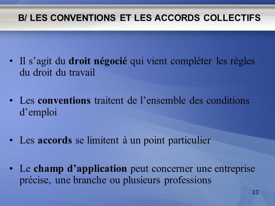 B/ LES CONVENTIONS ET LES ACCORDS COLLECTIFS Il sagit du droit négocié qui vient compléter les règles du droit du travail Les conventions traitent de