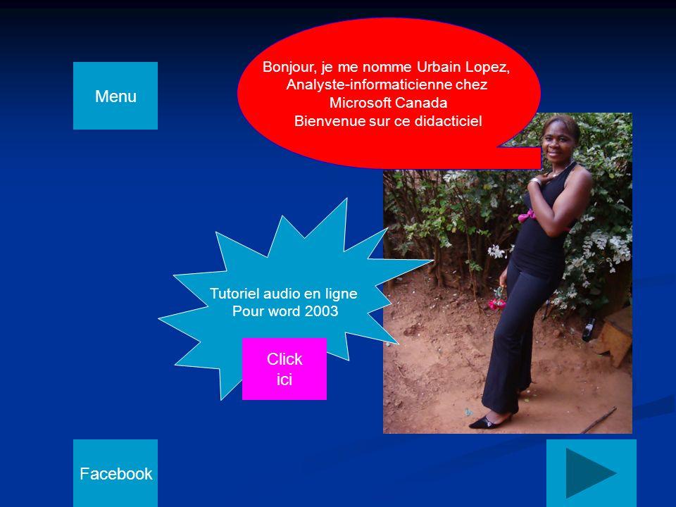 1 Bonjour, je me nomme Urbain Lopez, Analyste-informaticienne chez Microsoft Canada Bienvenue sur ce didacticiel Tutoriel audio en ligne Pour word 2003 Click ici Facebook Menu