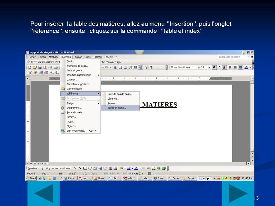 13 Pour insérer la table des matières, allez au menu Insertion, puis longlet référence, ensuite cliquez sur la commande table et index
