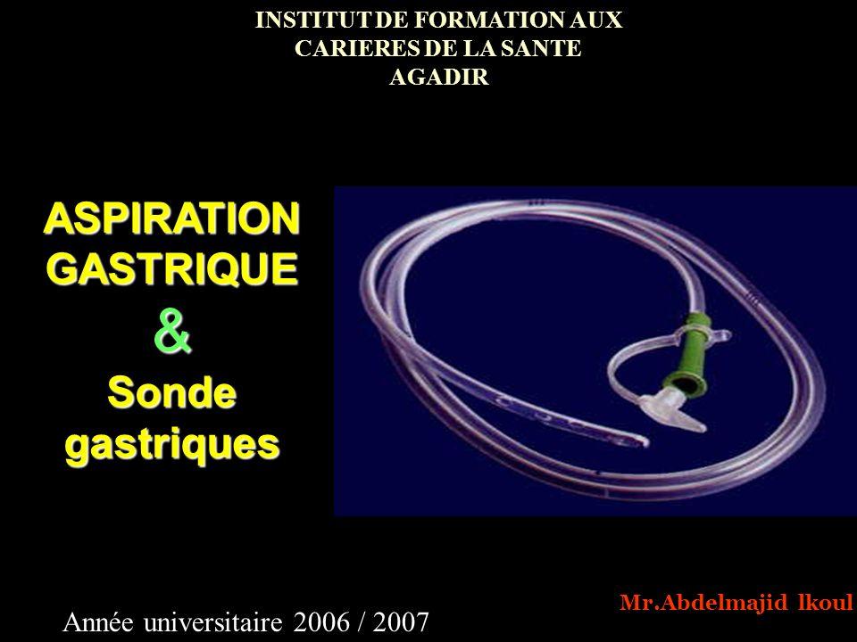 ASPIRATION GASTRIQUE & Sonde gastriques INSTITUT DE FORMATION AUX CARIERES DE LA SANTE AGADIR Année universitaire 2006 / 2007 Mr.Abdelmajid lkoul