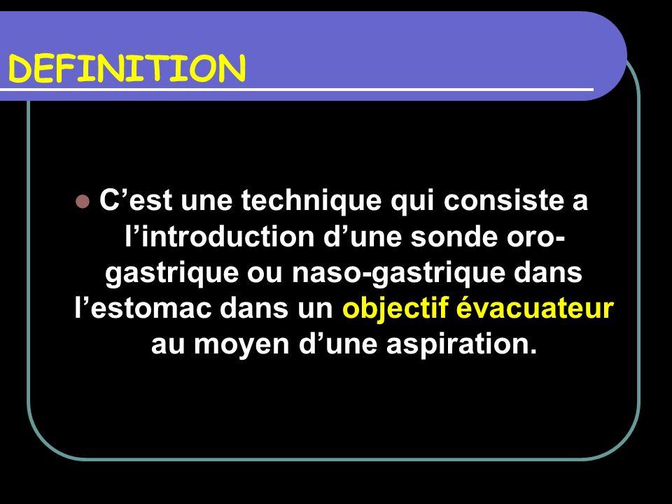 DEFINITION Cest une technique qui consiste a lintroduction dune sonde oro- gastrique ou naso-gastrique dans lestomac dans un objectif évacuateur au mo