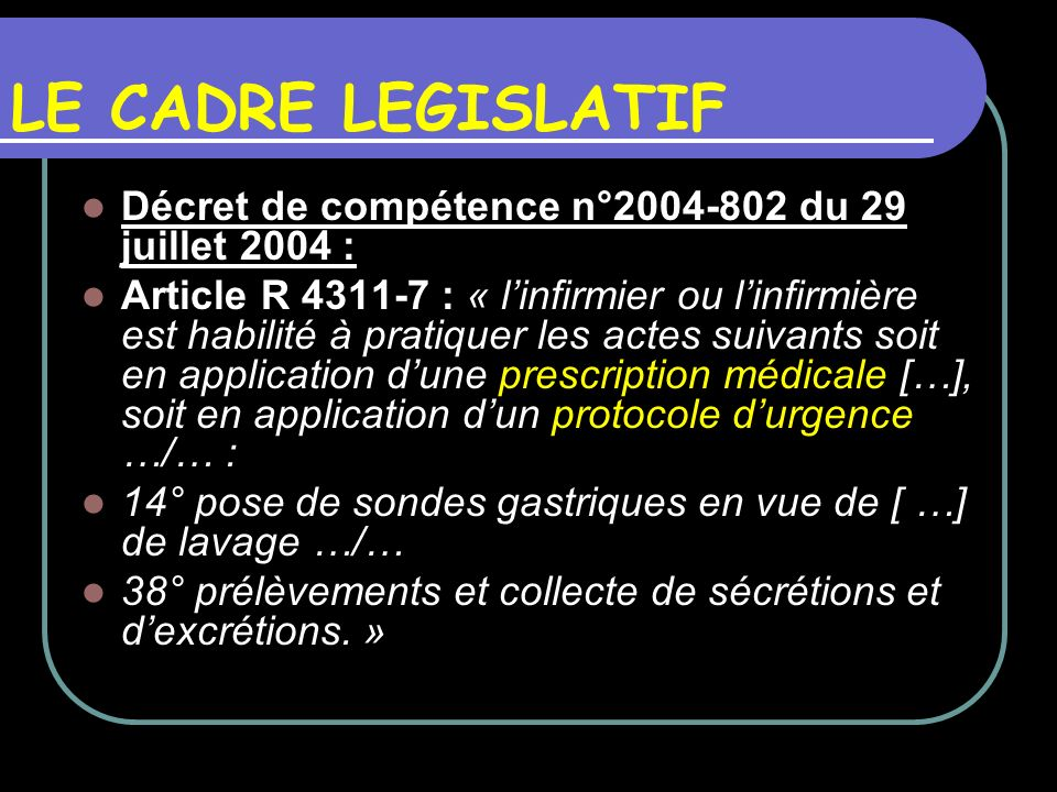 LE CADRE LEGISLATIF Décret de compétence n°2004-802 du 29 juillet 2004 : Article R 4311-7 : « linfirmier ou linfirmière est habilité à pratiquer les a