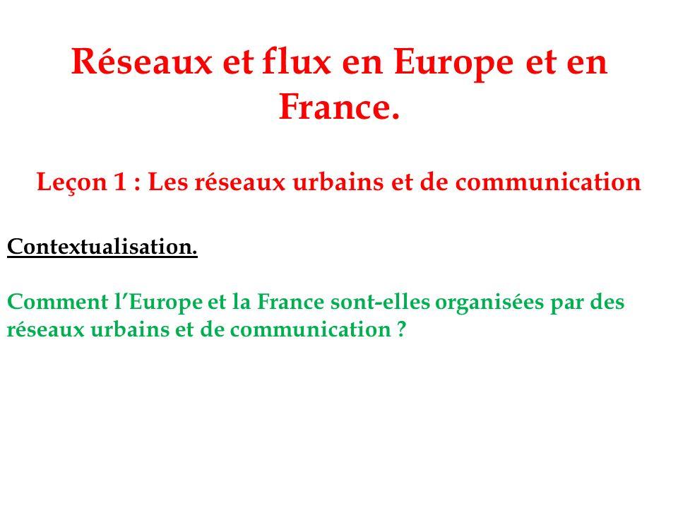 Réseaux et flux en Europe et en France. Leçon 1 : Les réseaux urbains et de communication Contextualisation. Comment lEurope et la France sont-elles o