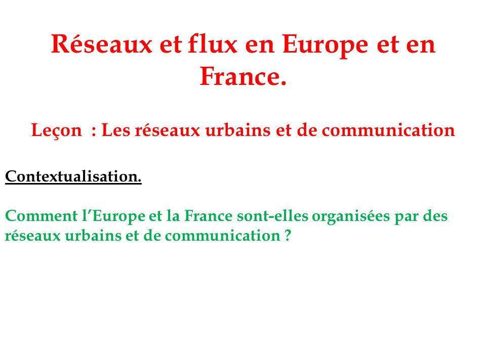 Réseaux et flux en Europe et en France. Leçon : Les réseaux urbains et de communication Contextualisation. Comment lEurope et la France sont-elles org