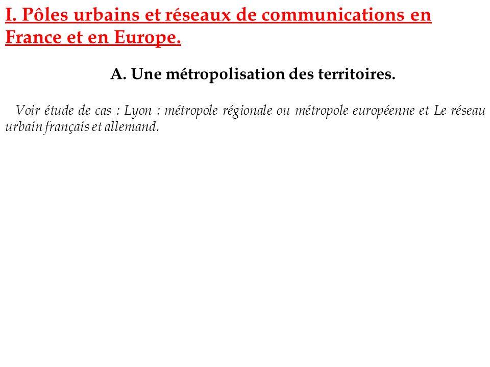 I. Pôles urbains et réseaux de communications en France et en Europe. A. Une métropolisation des territoires. Voir étude de cas : Lyon : métropole rég
