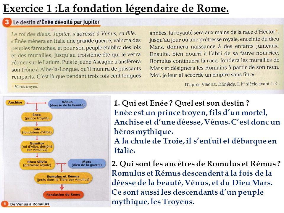 Exercice 1 :La fondation légendaire de Rome. 1. Qui est Enée ? Quel est son destin ? Enée est un prince troyen, fils dun mortel, Anchise et dune déess