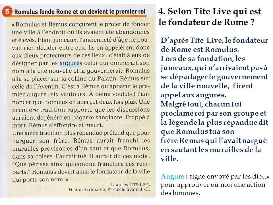 4. Selon Tite Live qui est le fondateur de Rome ? Augure : signe envoyé par les dieux pour approuver ou non une action des hommes. Daprès Tite-Live, l