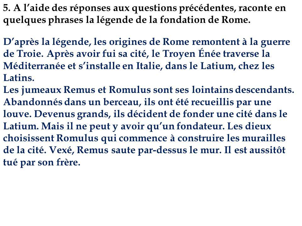5. A laide des réponses aux questions précédentes, raconte en quelques phrases la légende de la fondation de Rome. Daprès la légende, les origines de