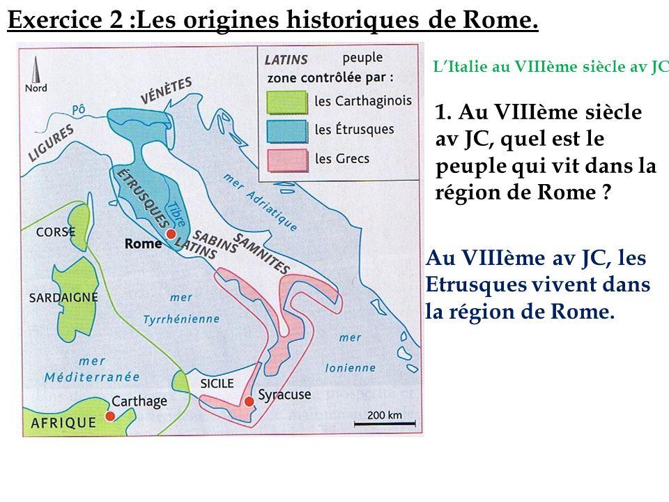1. Au VIIIème siècle av JC, quel est le peuple qui vit dans la région de Rome ? Exercice 2 :Les origines historiques de Rome. LItalie au VIIIème siècl