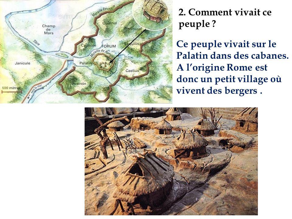 2. Comment vivait ce peuple ? Ce peuple vivait sur le Palatin dans des cabanes. A lorigine Rome est donc un petit village où vivent des bergers.