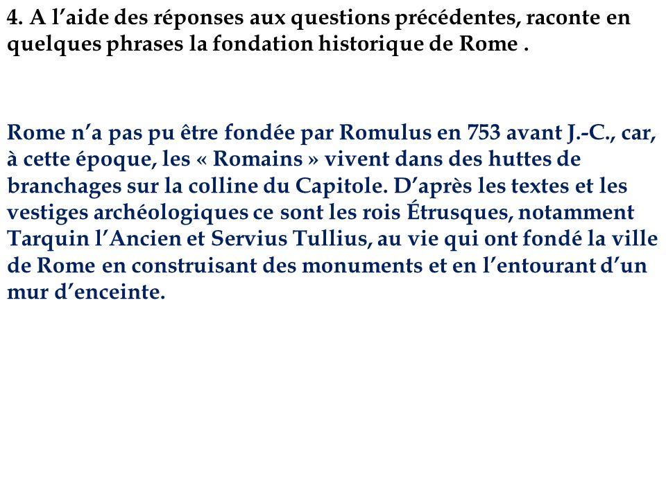 4. A laide des réponses aux questions précédentes, raconte en quelques phrases la fondation historique de Rome. Rome na pas pu être fondée par Romulus