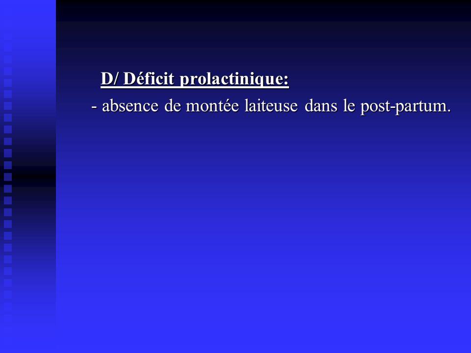 D/ Déficit prolactinique: - absence de montée laiteuse dans le post-partum.
