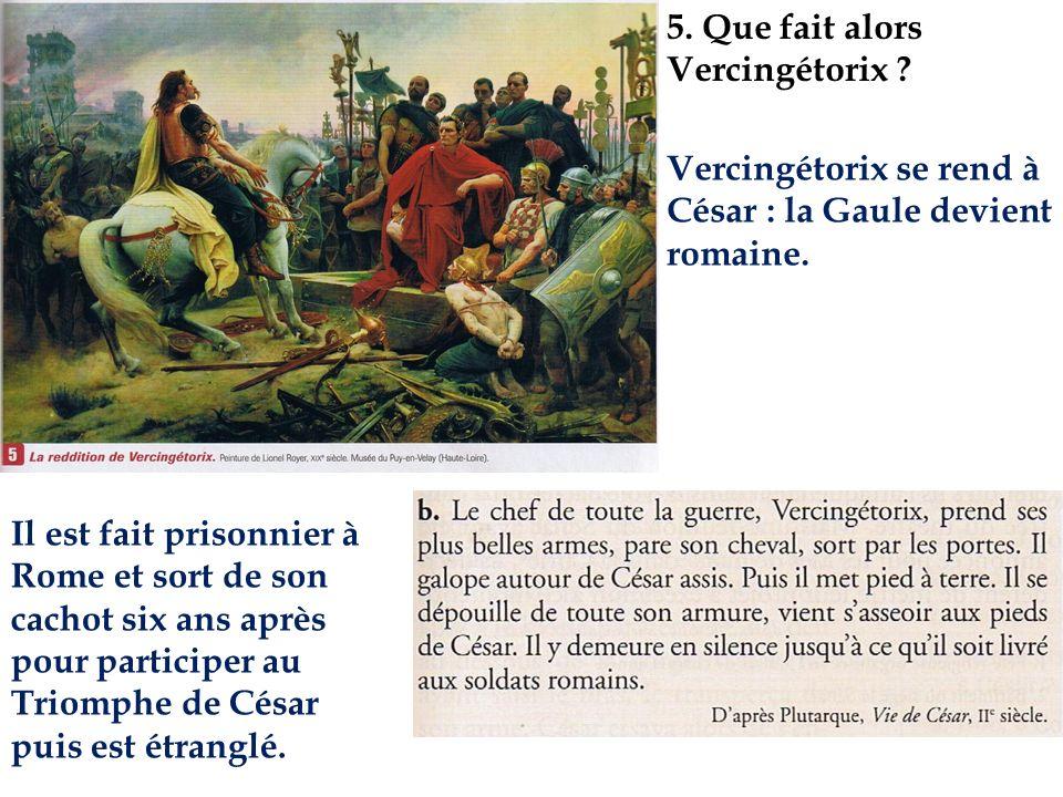 5. Que fait alors Vercingétorix ? Vercingétorix se rend à César : la Gaule devient romaine. Il est fait prisonnier à Rome et sort de son cachot six an