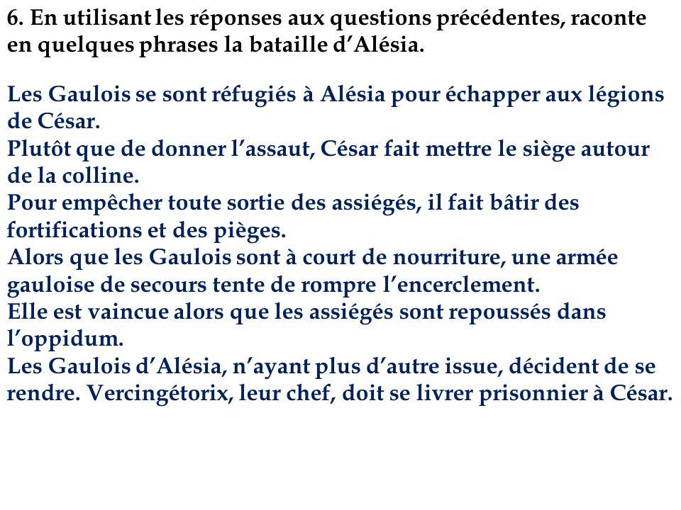 6. En utilisant les réponses aux questions précédentes, raconte en quelques phrases la bataille dAlésia. Les Gaulois se sont réfugiés à Alésia pour éc