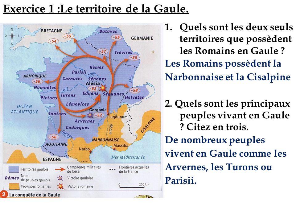 Exercice 1 :Le territoire de la Gaule. 1.Quels sont les deux seuls territoires que possèdent les Romains en Gaule ? Les Romains possèdent la Narbonnai