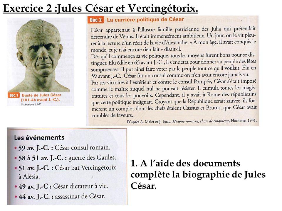 Exercice 2 :Jules César et Vercingétorix. 1. A laide des documents complète la biographie de Jules César.