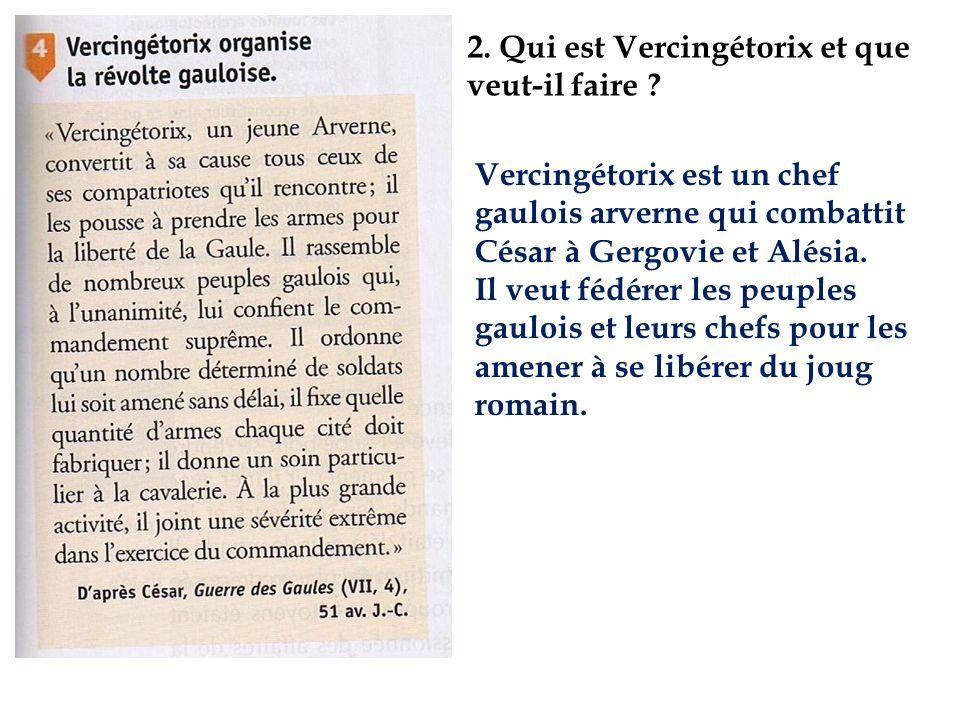 2. Qui est Vercingétorix et que veut-il faire ? Vercingétorix est un chef gaulois arverne qui combattit César à Gergovie et Alésia. Il veut fédérer le