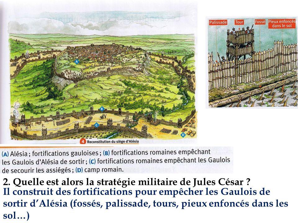 2. Quelle est alors la stratégie militaire de Jules César ? Il construit des fortifications pour empêcher les Gaulois de sortir dAlésia (fossés, palis
