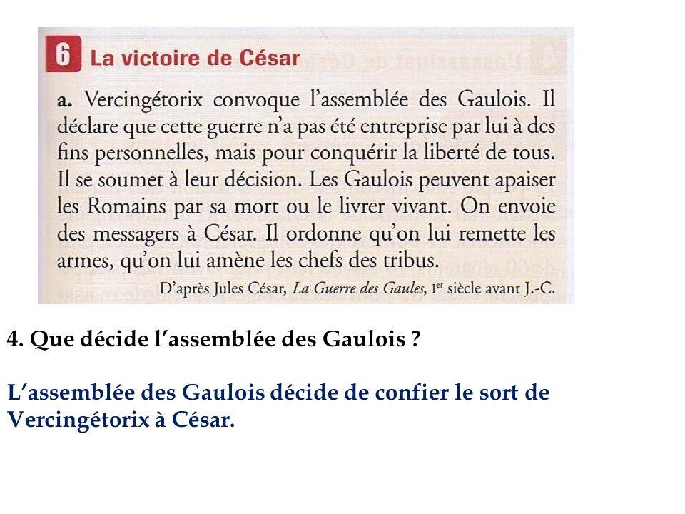 4. Que décide lassemblée des Gaulois ? Lassemblée des Gaulois décide de confier le sort de Vercingétorix à César.