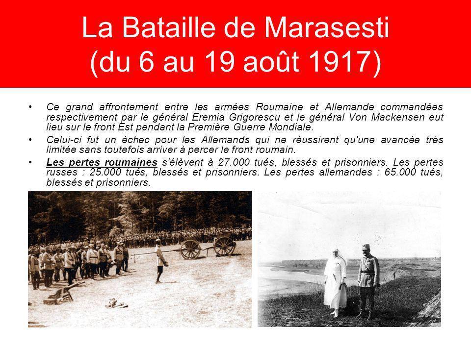 La Bataille de Marasesti (du 6 au 19 août 1917) Ce grand affrontement entre les armées Roumaine et Allemande commandées respectivement par le général