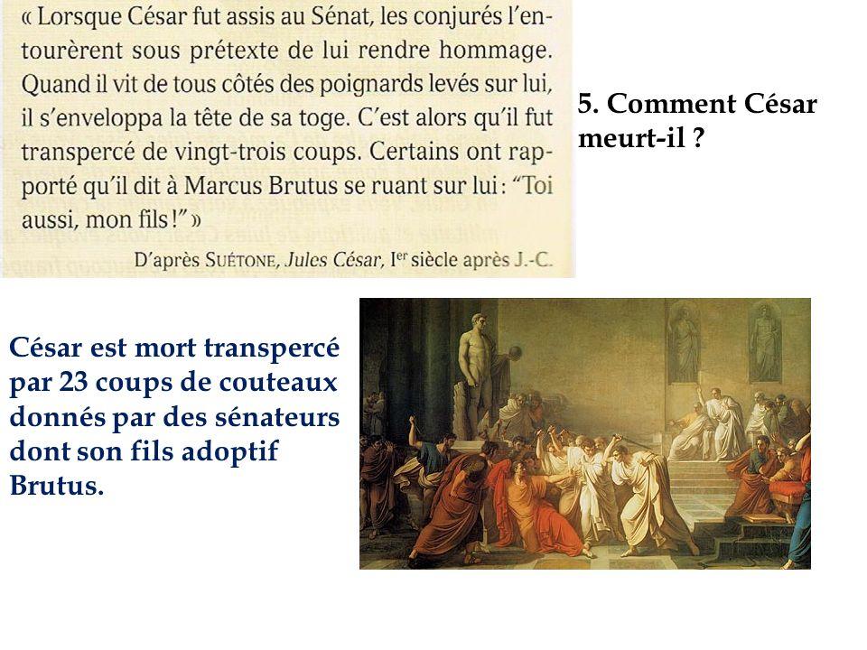 5. Comment César meurt-il ? César est mort transpercé par 23 coups de couteaux donnés par des sénateurs dont son fils adoptif Brutus.