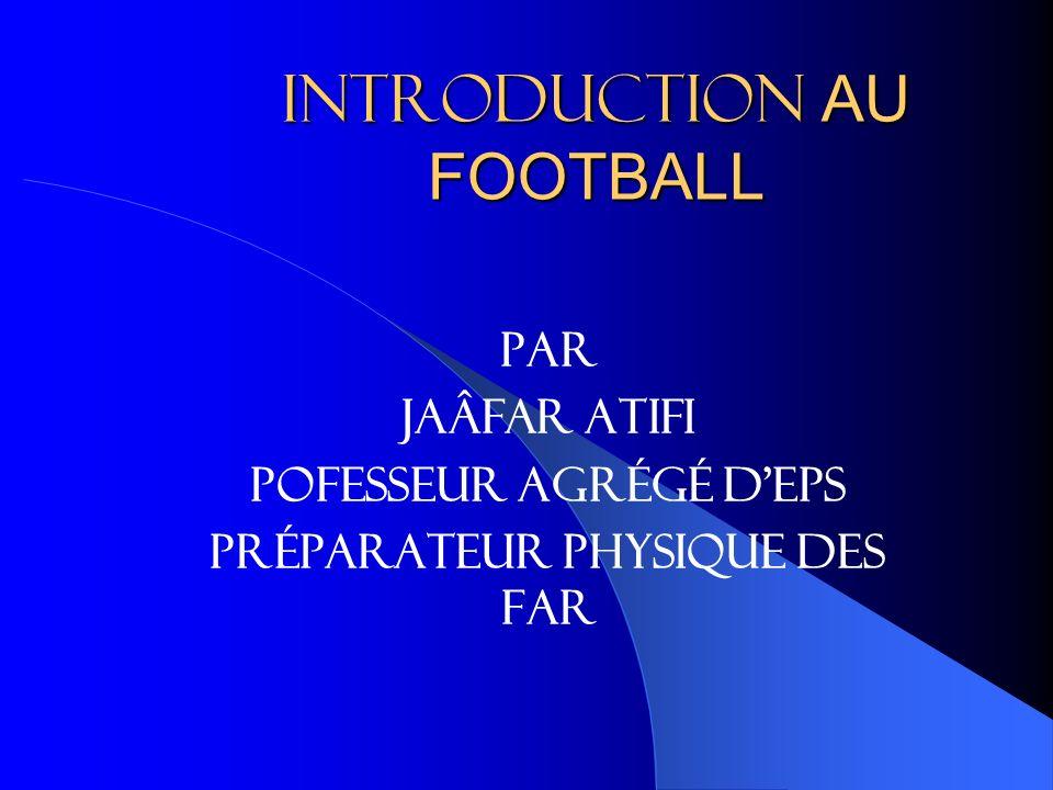 INTRODUCTION AU FOOTBALL Par Jaâfar ATIFI Pofesseur agrégé dEPS Préparateur physique des FAR
