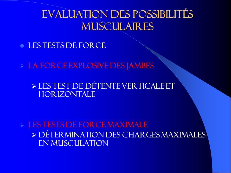 Evaluation des possibilités musculaires LES TESTS DE FORCE La force explosive des jambes Les test de détente verticale et horizontale Les tests de force maximale Détermination des charges maximales en musculation