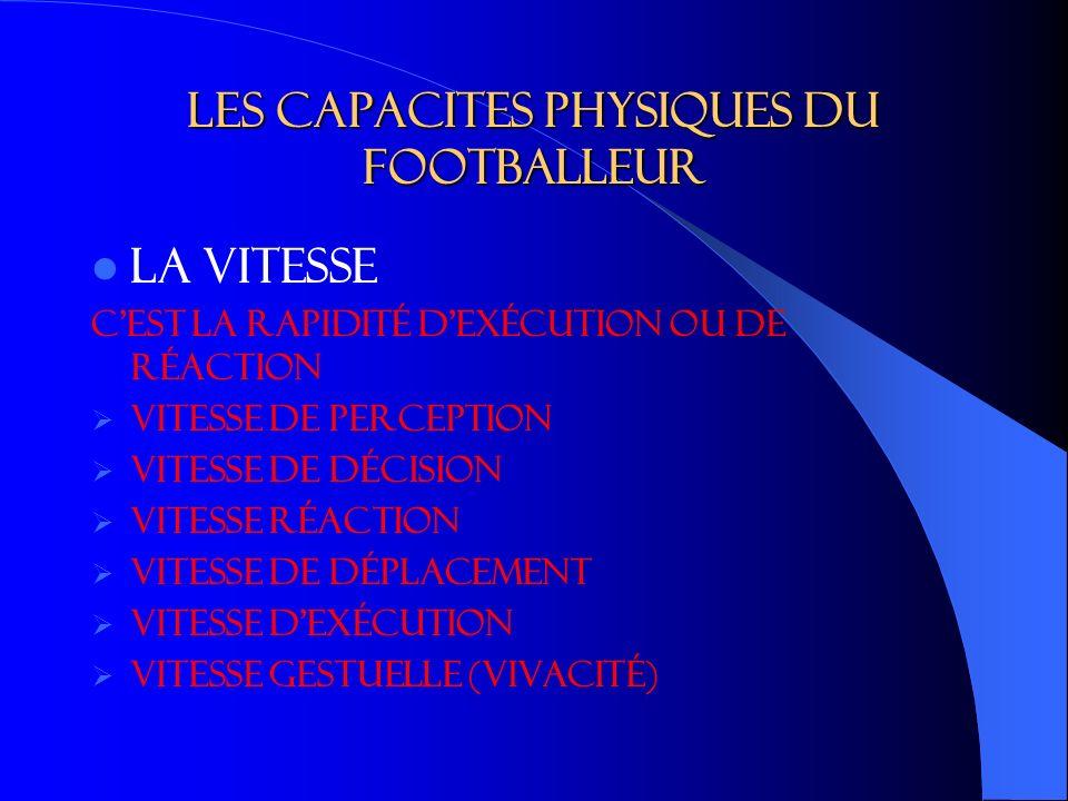 Les capacites physiques du footballeur LA VITESSE c est la rapidité d exécution ou de réaction Vitesse de perception Vitesse de décision Vitesse réaction Vitesse de déplacement Vitesse dexécution Vitesse gestuelle (vivacité)