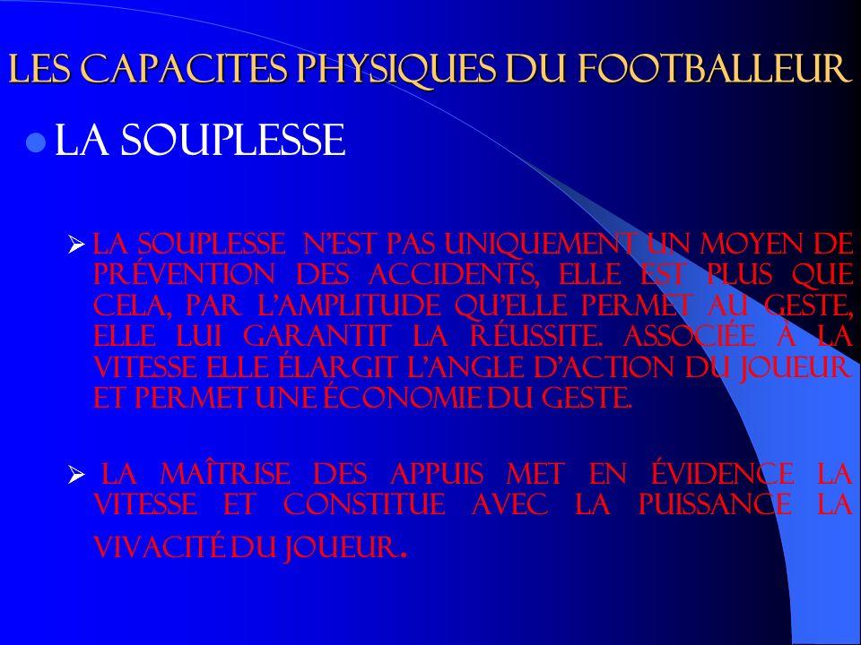 Les capacites physiques du footballeur LA SOUPLESSE La souplesse n est pas uniquement un moyen de prévention des accidents, elle est plus que cela, par l amplitude qu elle permet au geste, elle lui garantit la réussite.