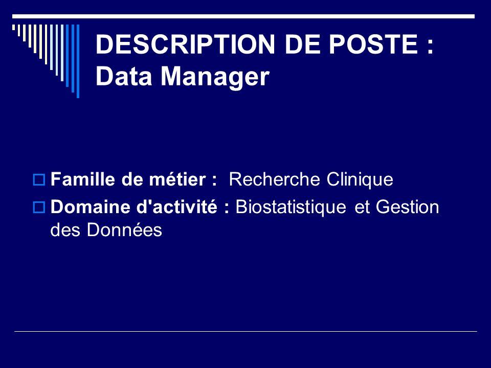 DESCRIPTION DE POSTE : Data Manager Famille de métier : Recherche Clinique Domaine d activité : Biostatistique et Gestion des Données
