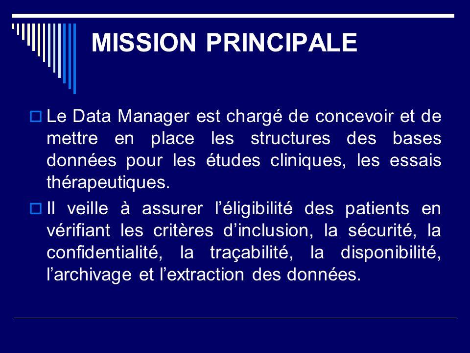 MISSION PRINCIPALE Le Data Manager est chargé de concevoir et de mettre en place les structures des bases données pour les études cliniques, les essais thérapeutiques.