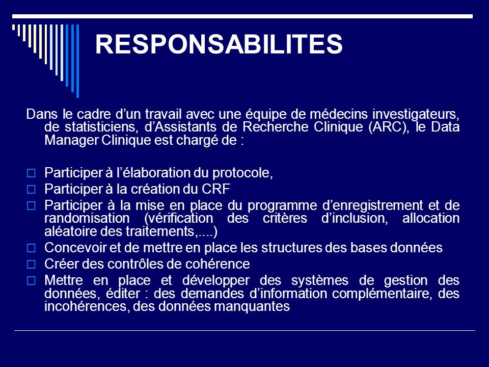 RESPONSABILITES Dans le cadre dun travail avec une équipe de médecins investigateurs, de statisticiens, dAssistants de Recherche Clinique (ARC), le Data Manager Clinique est chargé de : Participer à lélaboration du protocole, Participer à la création du CRF Participer à la mise en place du programme denregistrement et de randomisation (vérification des critères dinclusion, allocation aléatoire des traitements,....) Concevoir et de mettre en place les structures des bases données Créer des contrôles de cohérence Mettre en place et développer des systèmes de gestion des données, éditer : des demandes dinformation complémentaire, des incohérences, des données manquantes