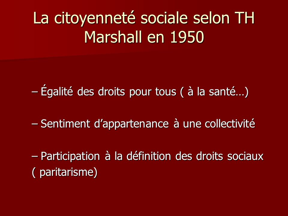 La citoyenneté sociale selon TH Marshall en 1950 –Égalité des droits pour tous ( à la santé…) –Sentiment dappartenance à une collectivité –Participati