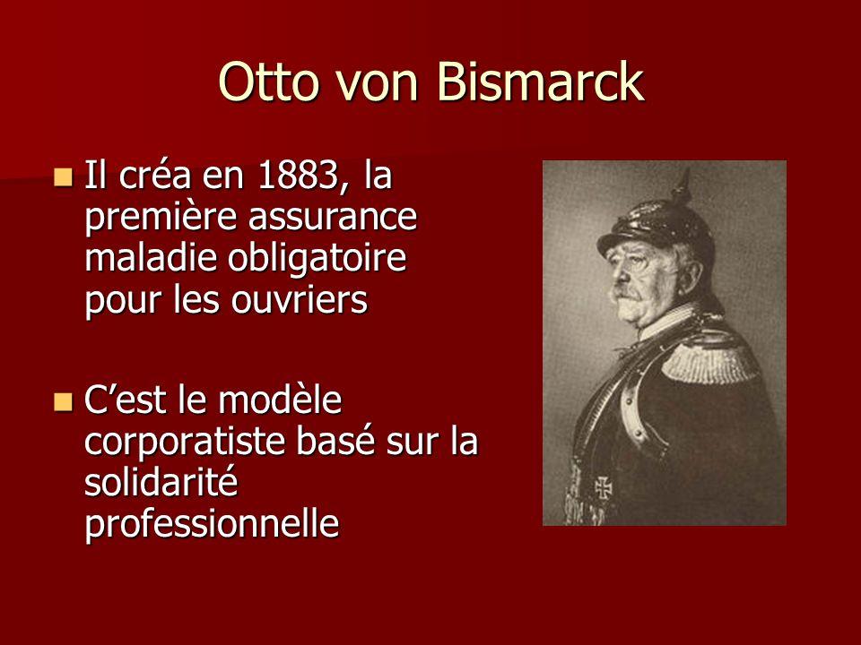 Otto von Bismarck Il créa en 1883, la première assurance maladie obligatoire pour les ouvriers Il créa en 1883, la première assurance maladie obligato