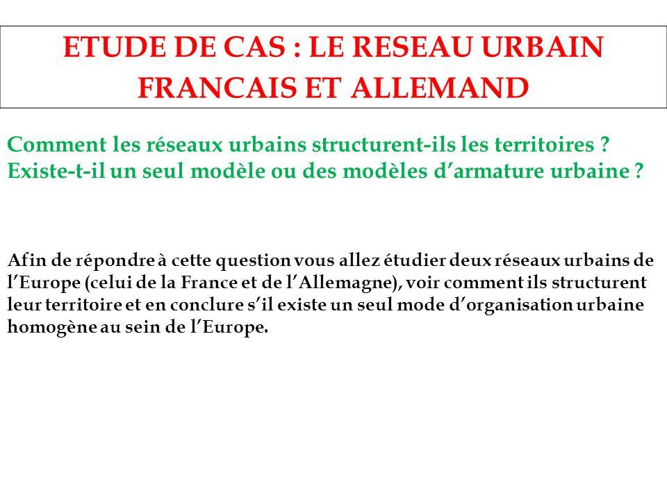 ETUDE DE CAS : LE RESEAU URBAIN FRANCAIS ET ALLEMAND Comment les réseaux urbains structurent-ils les territoires ? Existe-t-il un seul modèle ou des m
