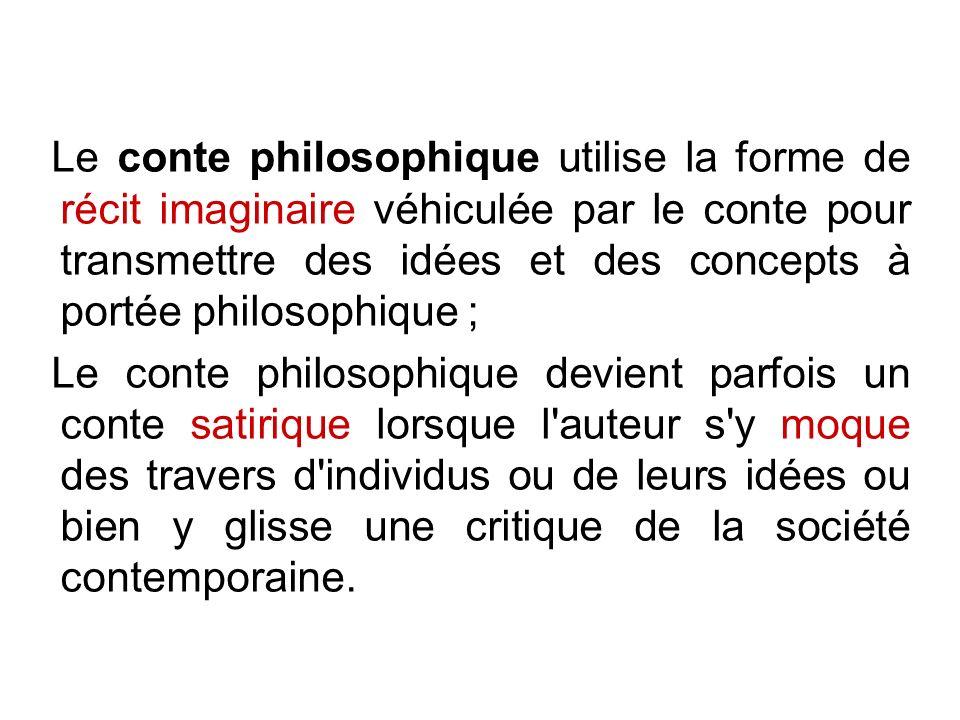 Le conte philosophique utilise la forme de récit imaginaire véhiculée par le conte pour transmettre des idées et des concepts à portée philosophique ;