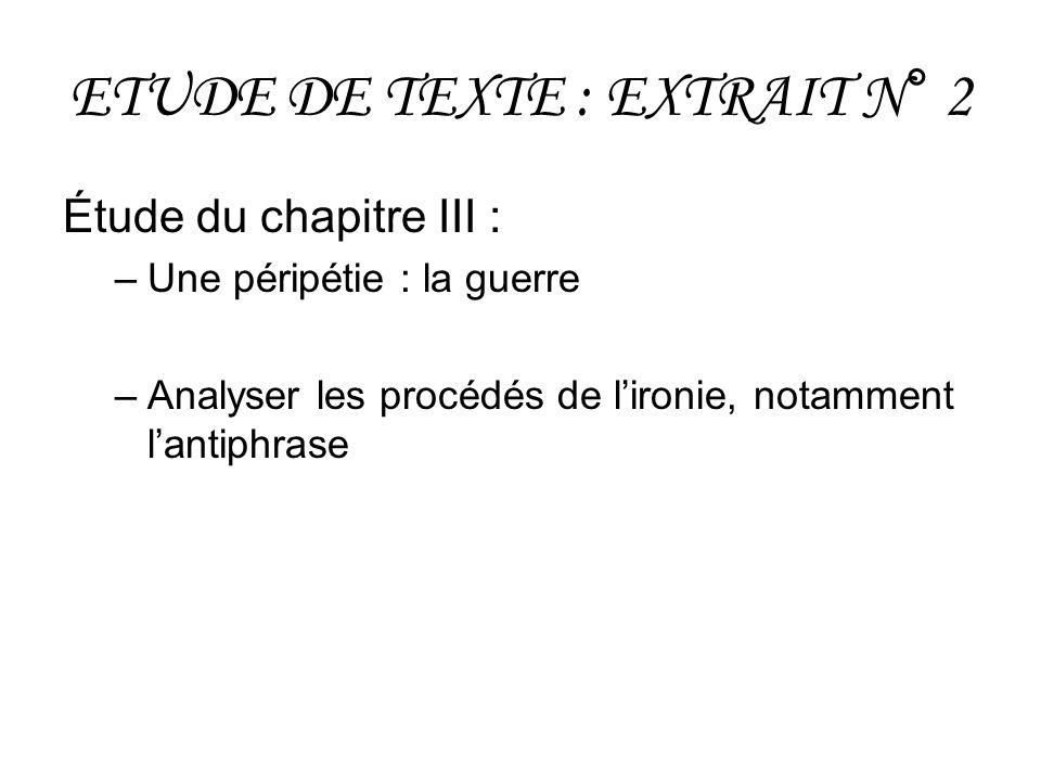 ETUDE DE TEXTE : EXTRAIT N° 2 Étude du chapitre III : –Une péripétie : la guerre –Analyser les procédés de lironie, notamment lantiphrase