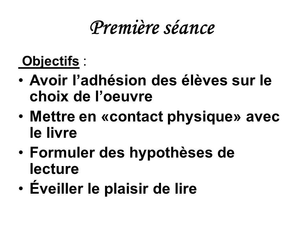 Première séance Objectifs : Avoir ladhésion des élèves sur le choix de loeuvre Mettre en «contact physique» avec le livre Formuler des hypothèses de l