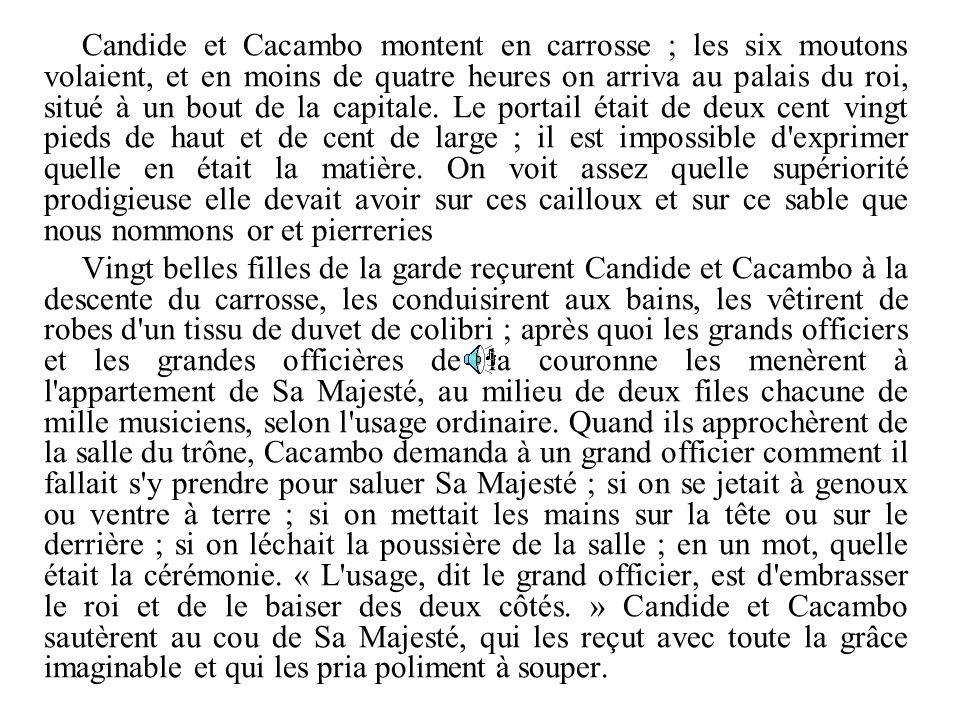 Candide et Cacambo montent en carrosse ; les six moutons volaient, et en moins de quatre heures on arriva au palais du roi, situé à un bout de la capi