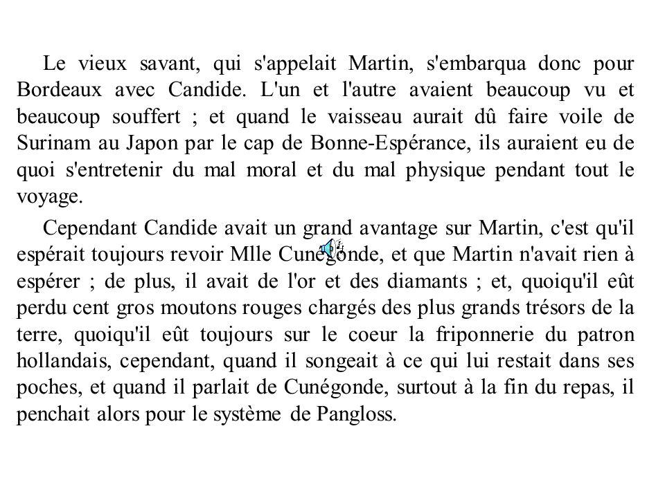 Le vieux savant, qui s'appelait Martin, s'embarqua donc pour Bordeaux avec Candide. L'un et l'autre avaient beaucoup vu et beaucoup souffert ; et quan