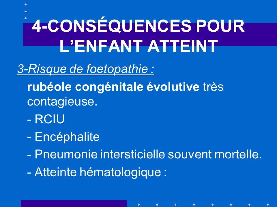 4-CONSÉQUENCES POUR LENFANT ATTEINT 3-Risque de foetopathie : rubéole congénitale évolutive très contagieuse. - RCIU - Encéphalite - Pneumonie interst