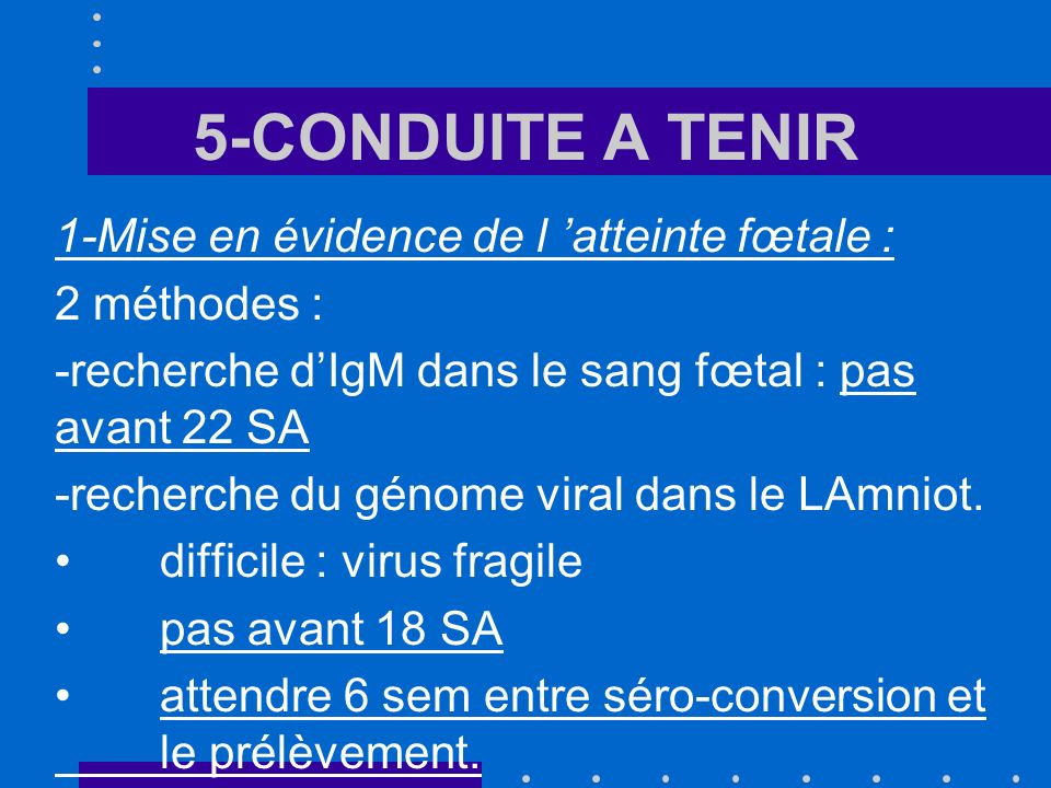 5-CONDUITE A TENIR 1-Mise en évidence de l atteinte fœtale : 2 méthodes : -recherche dIgM dans le sang fœtal : pas avant 22 SA -recherche du génome vi
