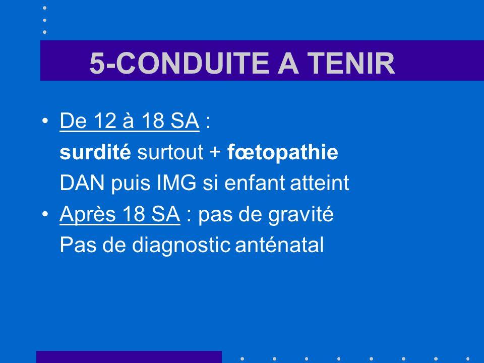 5-CONDUITE A TENIR De 12 à 18 SA : surdité surtout + fœtopathie DAN puis IMG si enfant atteint Après 18 SA : pas de gravité Pas de diagnostic anténata